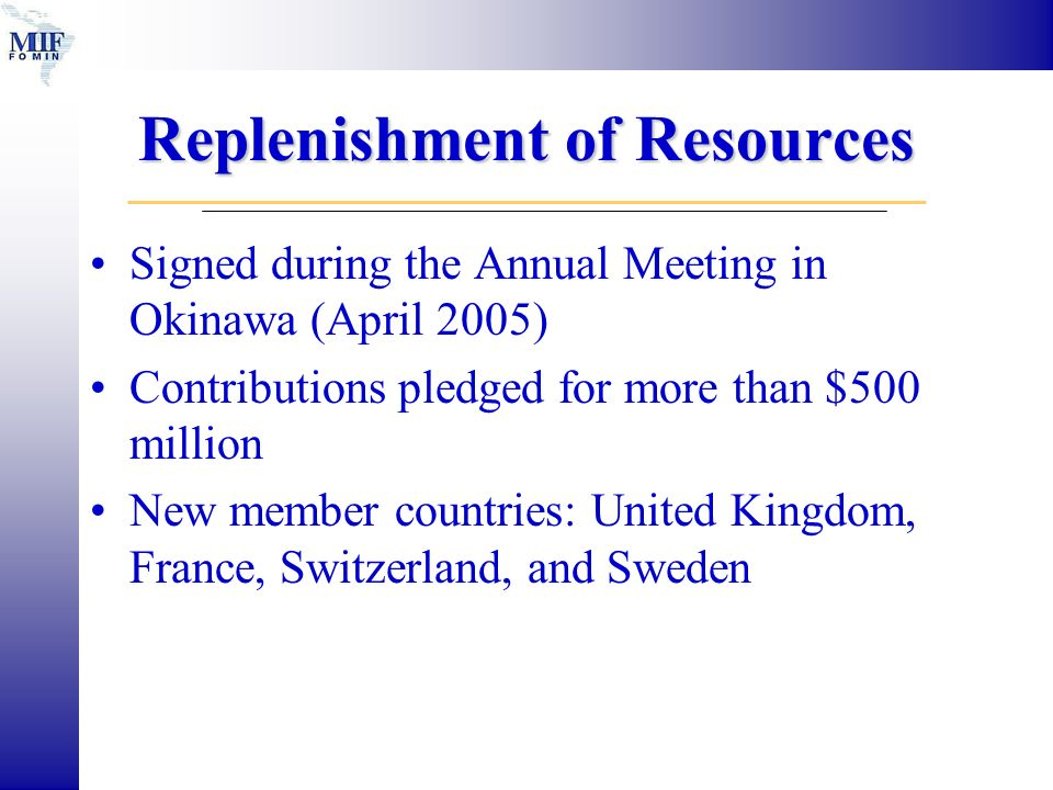 Replenishment of Resources Signed during the Annual Meeting in Okinawa (April 2005) Contributions pledged for more than $500 million New member countries: United Kingdom, France, Switzerland, and Sweden