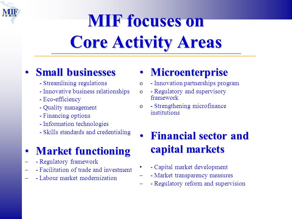 MIF focuses on Core Activity Areas MicroenterpriseMicroenterprise o- Innovation partnerships program o- Regulatory and supervisory framework o- Strengthening microfinance institutions Financial sector and capital marketsFinancial sector and capital markets - Capital market development –- Market transparency measures –- Regulatory reform and supervision Small businessesSmall businesses - Streamlining regulations - Innovative business relationships - Eco-efficiency - Quality management - Financing options - Information technologies - Skills standards and credentialing Market functioningMarket functioning –- Regulatory framework –- Facilitation of trade and investment –- Labour market modernization