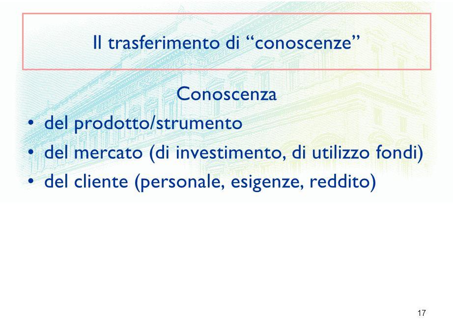 17 Il trasferimento di conoscenze Conoscenza del prodotto/strumento del mercato (di investimento, di utilizzo fondi) del cliente (personale, esigenze,