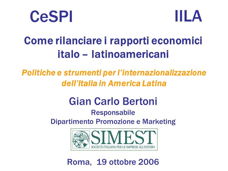 Gian Carlo Bertoni Responsabile Dipartimento Promozione e Marketing Roma, 19 ottobre 2006 Come rilanciare i rapporti economici italo – latinoamericani Politiche e strumenti per linternazionalizzazione dellItalia in America Latina CeSPI IILA