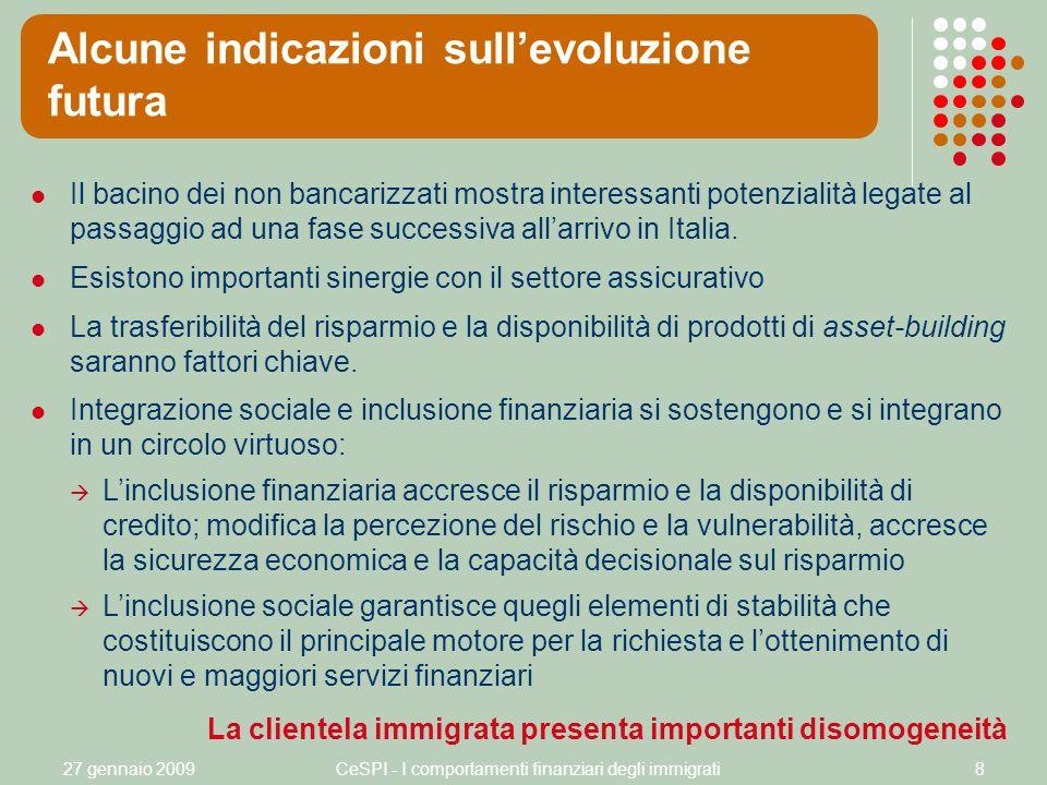 27 gennaio 2009CeSPI - I comportamenti finanziari degli immigrati8 Alcune indicazioni sullevoluzione futura Il bacino dei non bancarizzati mostra interessanti potenzialità legate al passaggio ad una fase successiva allarrivo in Italia.