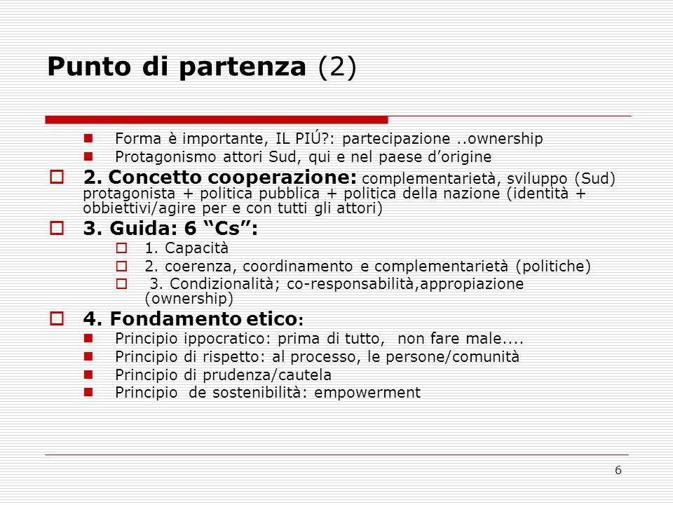 6 Punto di partenza (2) Forma è importante, IL PIÚ : partecipazione..ownership Protagonismo attori Sud, qui e nel paese dorigine 2.
