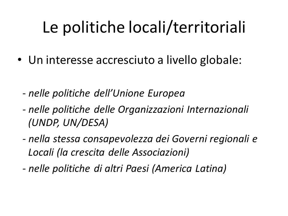 Le politiche locali/territoriali Un interesse accresciuto a livello globale: - nelle politiche dellUnione Europea - nelle politiche delle Organizzazioni Internazionali (UNDP, UN/DESA) - nella stessa consapevolezza dei Governi regionali e Locali (la crescita delle Associazioni) - nelle politiche di altri Paesi (America Latina)