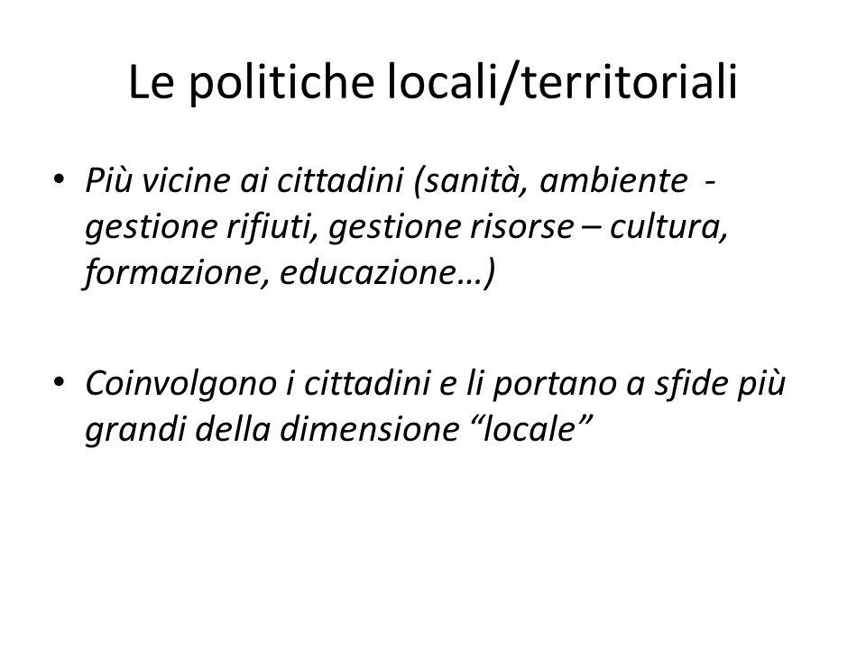 Le politiche locali/territoriali Più vicine ai cittadini (sanità, ambiente - gestione rifiuti, gestione risorse – cultura, formazione, educazione…) Coinvolgono i cittadini e li portano a sfide più grandi della dimensione locale