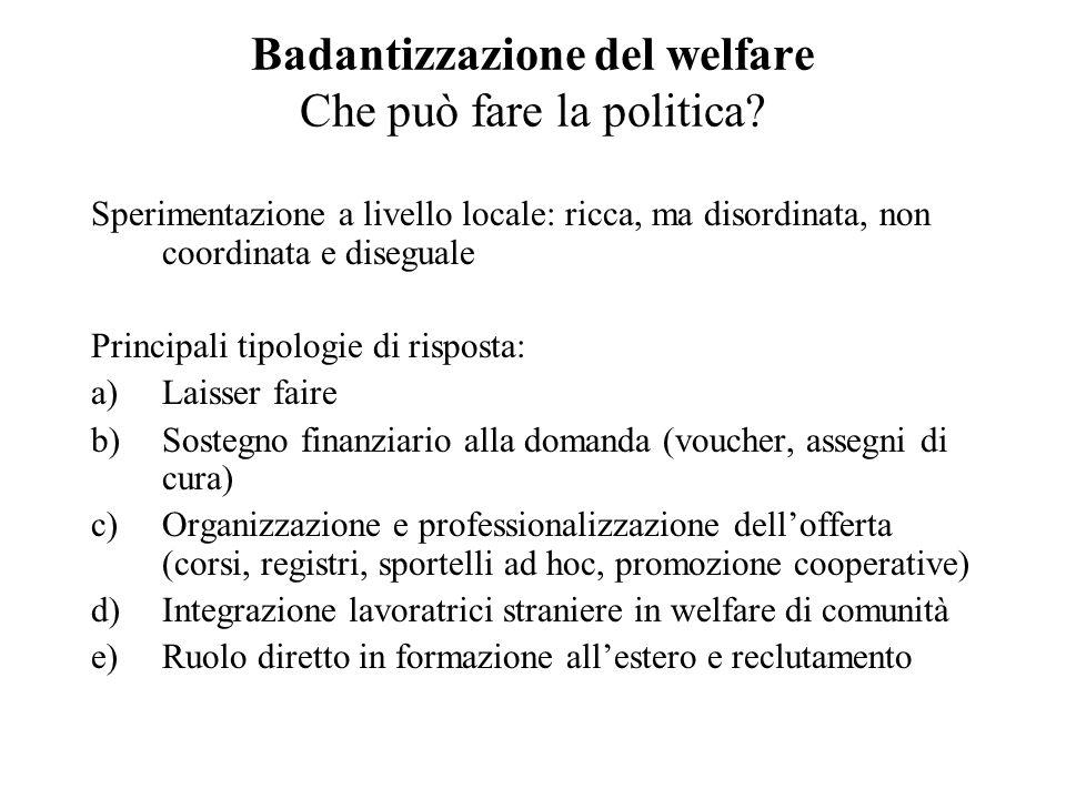 Badantizzazione del welfare Che può fare la politica? Sperimentazione a livello locale: ricca, ma disordinata, non coordinata e diseguale Principali t