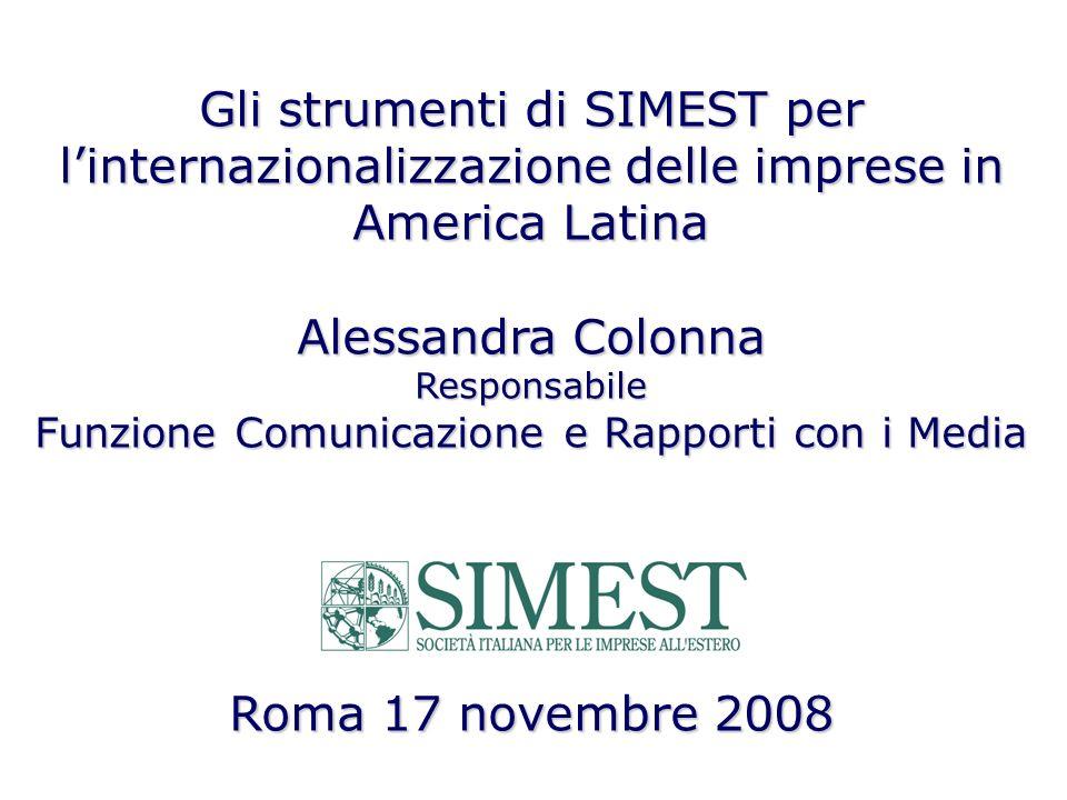 Gli strumenti di SIMEST per linternazionalizzazione delle imprese in America Latina Alessandra Colonna Responsabile Funzione Comunicazione e Rapporti con i Media Roma 17 novembre 2008