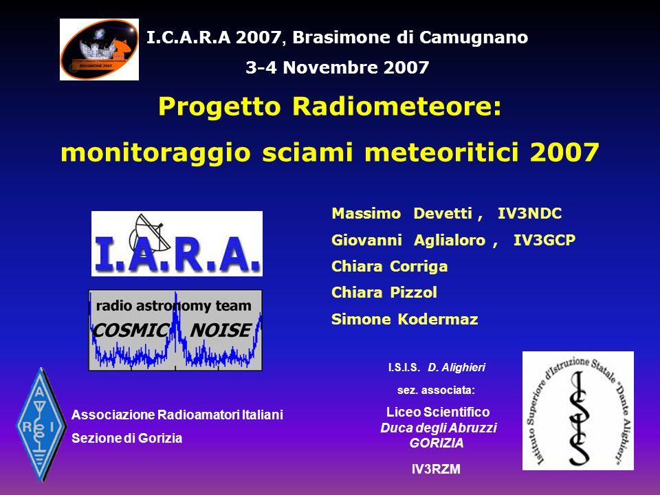 Amateur Radio Station IV3RZM Liceo Scientifico Duca degli Abruzzi piazza Divisione Julia 5 - 34170 GORIZIA QTH: 45° 56 17 N - 13° 37 04 E World Wide Locator: JN65TW Region 1 - CQ zone: 15 - ITU zone: 28 Progetto Radiometeore: monitoraggio sciami meteoritici 2007