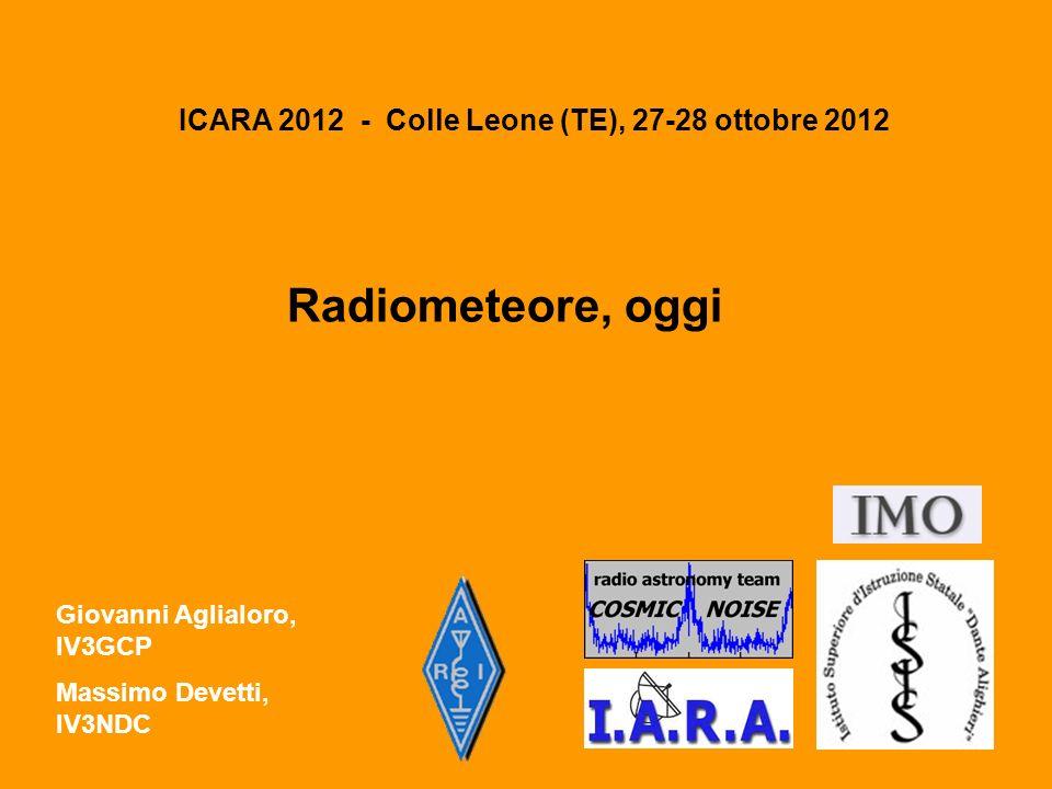 ICARA 2012 - Colle Leone (TE), 27-28 ottobre 2012 Radiometeore, oggi Giovanni Aglialoro, IV3GCP Massimo Devetti, IV3NDC