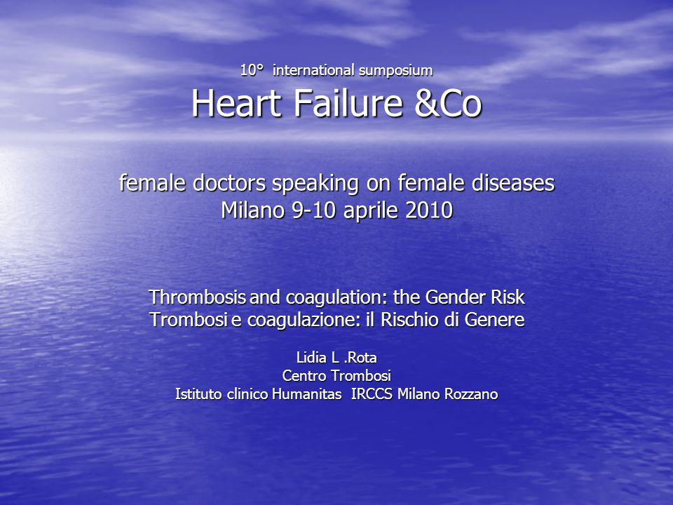 10° international sumposium Heart Failure &Co female doctors speaking on female diseases Milano 9-10 aprile 2010 Thrombosis and coagulation: the Gende