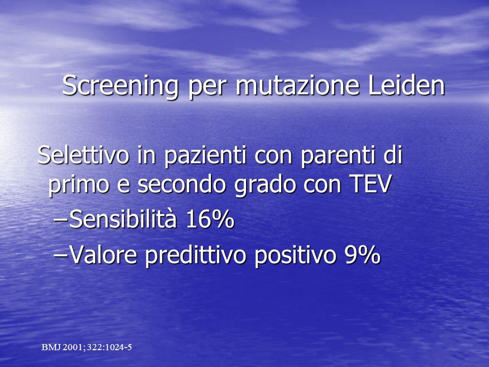 Screening per mutazione Leiden Selettivo in pazienti con parenti di primo e secondo grado con TEV Selettivo in pazienti con parenti di primo e secondo grado con TEV –Sensibilità 16% –Valore predittivo positivo 9% BMJ 2001; 322:1024-5
