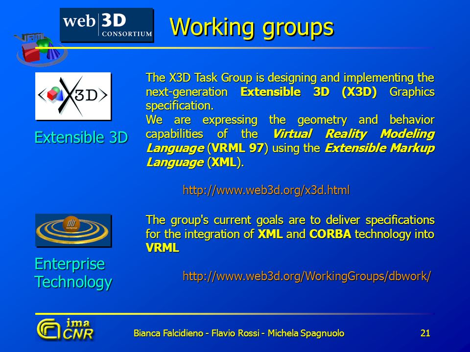Bianca Falcidieno - Flavio Rossi - Michela Spagnuolo21 Working groups Extensible 3D The X3D Task Group is designing and implementing the next-generati