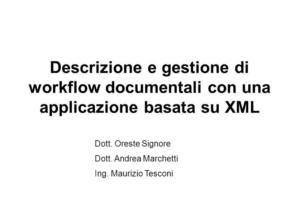 Descrizione e gestione di workflow documentali con una applicazione basata su XML Dott. Oreste Signore Dott. Andrea Marchetti Ing. Maurizio Tesconi