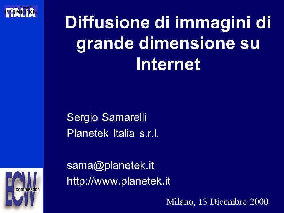 Sergio Samarelli Planetek Italia s.r.l. sama@planetek.it http://www.planetek.it Diffusione di immagini di grande dimensione su Internet Milano, 13 Dic