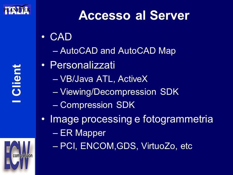 Accesso al Server I Client CAD –AutoCAD and AutoCAD Map Personalizzati –VB/Java ATL, ActiveX –Viewing/Decompression SDK –Compression SDK Image processing e fotogrammetria –ER Mapper –PCI, ENCOM,GDS, VirtuoZo, etc