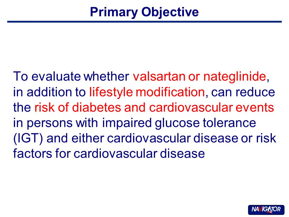 Primary Objective To evaluate whether valsartan or nateglinide, in addition to lifestyle modification, can reduce the risk of diabetes and cardiovascular events in persons with impaired glucose tolerance (IGT) and either cardiovascular disease or risk factors for cardiovascular disease