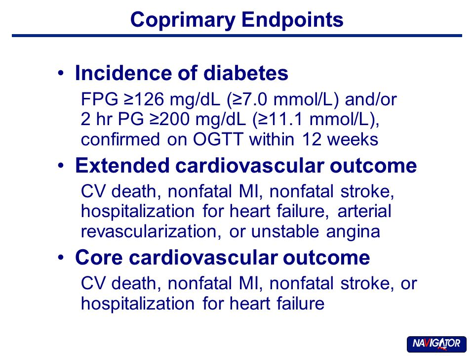 Coprimary Endpoints Incidence of diabetes FPG 126 mg/dL (7.0 mmol/L) and/or 2 hr PG 200 mg/dL (11.1 mmol/L), confirmed on OGTT within 12 weeks Extended cardiovascular outcome CV death, nonfatal MI, nonfatal stroke, hospitalization for heart failure, arterial revascularization, or unstable angina Core cardiovascular outcome CV death, nonfatal MI, nonfatal stroke, or hospitalization for heart failure