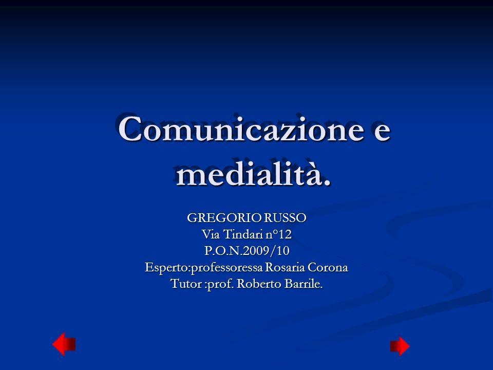 Comunicazione e medialità. GREGORIO RUSSO Via Tindari n°12 P.O.N.2009/10 Esperto:professoressa Rosaria Corona Tutor :prof. Roberto Barrile.