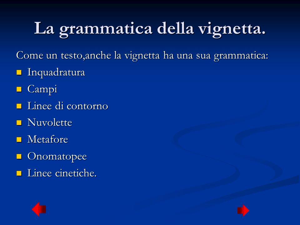 La grammatica della vignetta. Come un testo,anche la vignetta ha una sua grammatica: Inquadratura Inquadratura Campi Campi Linee di contorno Linee di