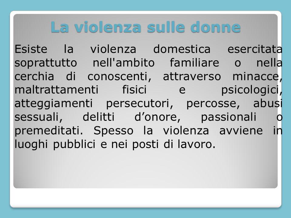 La violenza sulle donne Esiste la violenza domestica esercitata soprattutto nell'ambito familiare o nella cerchia di conoscenti, attraverso minacce, m