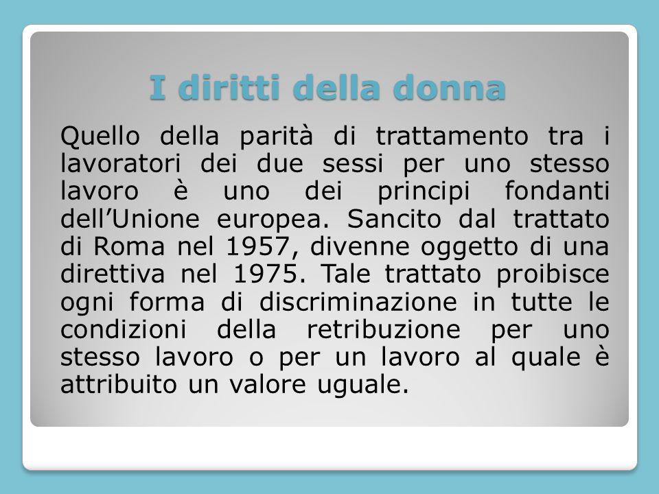 I diritti della donna Quello della parità di trattamento tra i lavoratori dei due sessi per uno stesso lavoro è uno dei principi fondanti dellUnione e