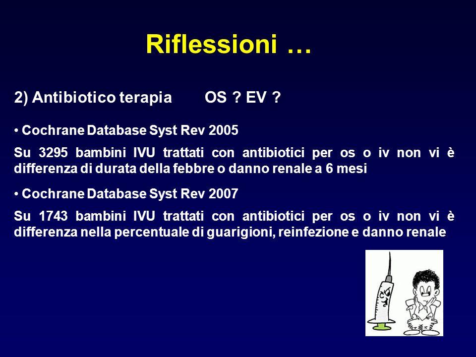 Riflessioni … 2) Antibiotico terapia OS ? EV ? Cochrane Database Syst Rev 2005 Su 3295 bambini IVU trattati con antibiotici per os o iv non vi è diffe