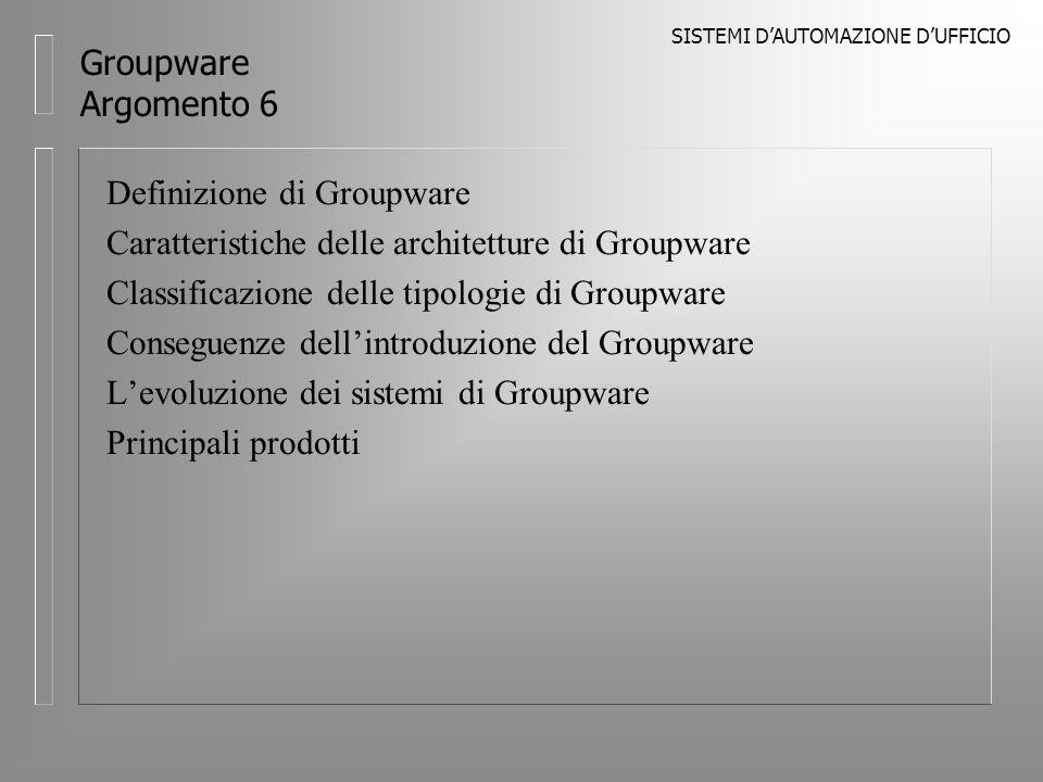SISTEMI DAUTOMAZIONE DUFFICIO Groupware Argomento 6 Definizione di Groupware Caratteristiche delle architetture di Groupware Classificazione delle tipologie di Groupware Conseguenze dellintroduzione del Groupware Levoluzione dei sistemi di Groupware Principali prodotti
