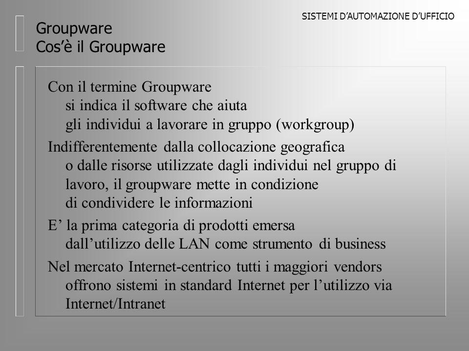 SISTEMI DAUTOMAZIONE DUFFICIO Groupware Cosè il Groupware Con il termine Groupware si indica il software che aiuta gli individui a lavorare in gruppo (workgroup) Indifferentemente dalla collocazione geografica o dalle risorse utilizzate dagli individui nel gruppo di lavoro, il groupware mette in condizione di condividere le informazioni E la prima categoria di prodotti emersa dallutilizzo delle LAN come strumento di business Nel mercato Internet-centrico tutti i maggiori vendors offrono sistemi in standard Internet per lutilizzo via Internet/Intranet