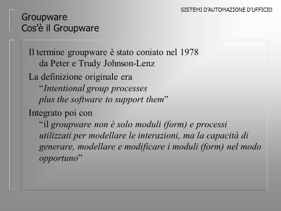 SISTEMI DAUTOMAZIONE DUFFICIO Groupware Cosè il Groupware Il termine groupware è stato coniato nel 1978 da Peter e Trudy Johnson-Lenz La definizione originale eraIntentional group processes plus the software to support them Integrato poi con il groupware non è solo moduli (form) e processi utilizzati per modellare le interazioni, ma la capacità di generare, modellare e modificare i moduli (form) nel modo opportuno