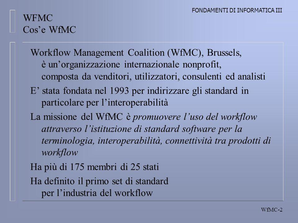 FONDAMENTI DI INFORMATICA III WfMC-2 WFMC Cose WfMC Workflow Management Coalition (WfMC), Brussels, è unorganizzazione internazionale nonprofit, composta da venditori, utilizzatori, consulenti ed analisti E stata fondata nel 1993 per indirizzare gli standard in particolare per linteroperabilità La missione del WfMC è promuovere luso del workflow attraverso listituzione di standard software per la terminologia, interoperabilità, connettività tra prodotti di workflow Ha più di 175 membri di 25 stati Ha definito il primo set di standard per lindustria del workflow