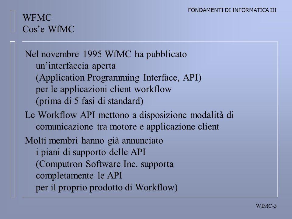 FONDAMENTI DI INFORMATICA III WfMC-3 Nel novembre 1995 WfMC ha pubblicato uninterfaccia aperta (Application Programming Interface, API) per le applicazioni client workflow (prima di 5 fasi di standard) Le Workflow API mettono a disposizione modalità di comunicazione tra motore e applicazione client Molti membri hanno già annunciato i piani di supporto delle API (Computron Software Inc.