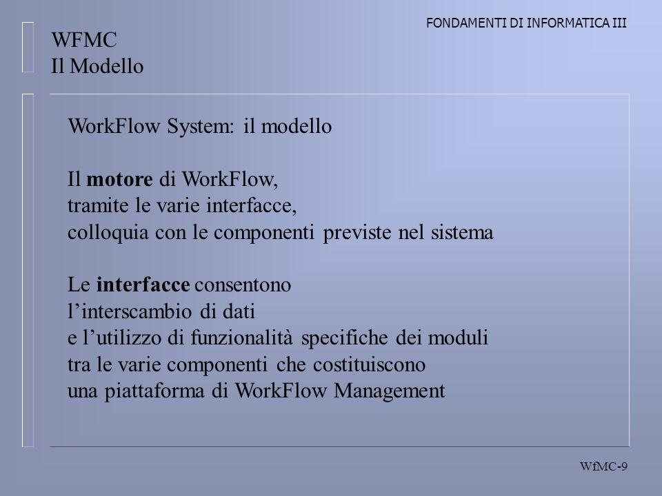 FONDAMENTI DI INFORMATICA III WfMC-9 WFMC Il Modello WorkFlow System: il modello Il motore di WorkFlow, tramite le varie interfacce, colloquia con le componenti previste nel sistema Le interfacce consentono linterscambio di dati e lutilizzo di funzionalità specifiche dei moduli tra le varie componenti che costituiscono una piattaforma di WorkFlow Management