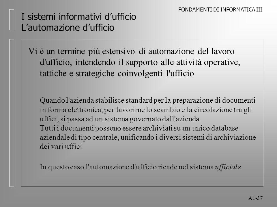 FONDAMENTI DI INFORMATICA III A1-37 I sistemi informativi dufficio Lautomazione dufficio Vi è un termine più estensivo di automazione del lavoro d'uff