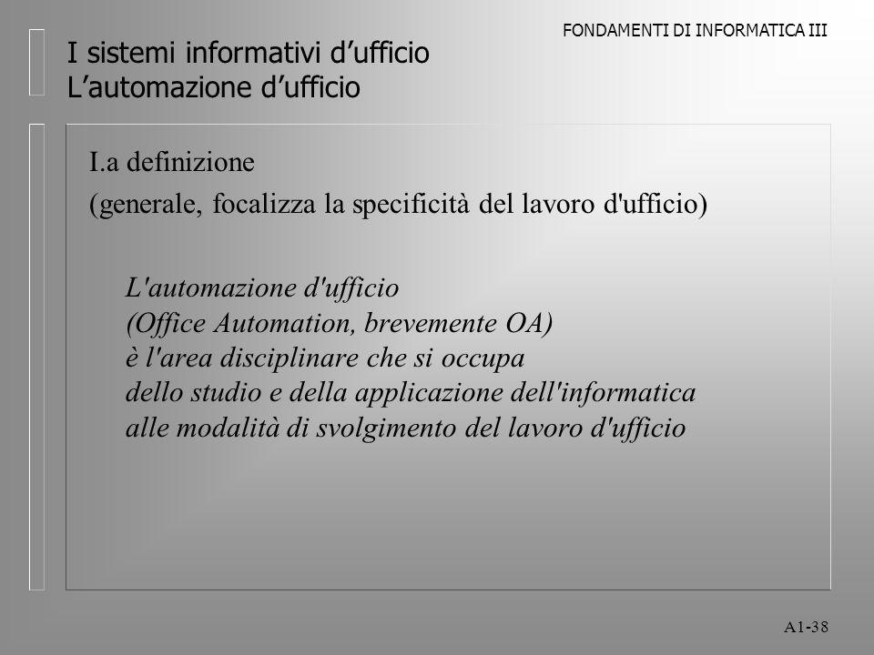 FONDAMENTI DI INFORMATICA III A1-38 I sistemi informativi dufficio Lautomazione dufficio I.a definizione (generale, focalizza la specificità del lavor