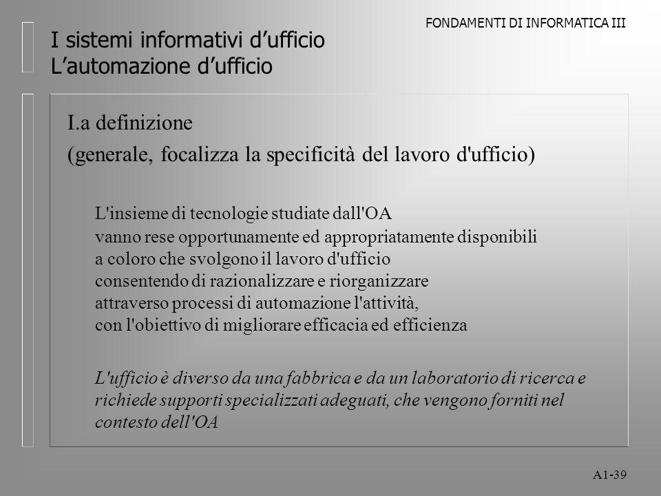 FONDAMENTI DI INFORMATICA III A1-39 I sistemi informativi dufficio Lautomazione dufficio I.a definizione (generale, focalizza la specificità del lavor