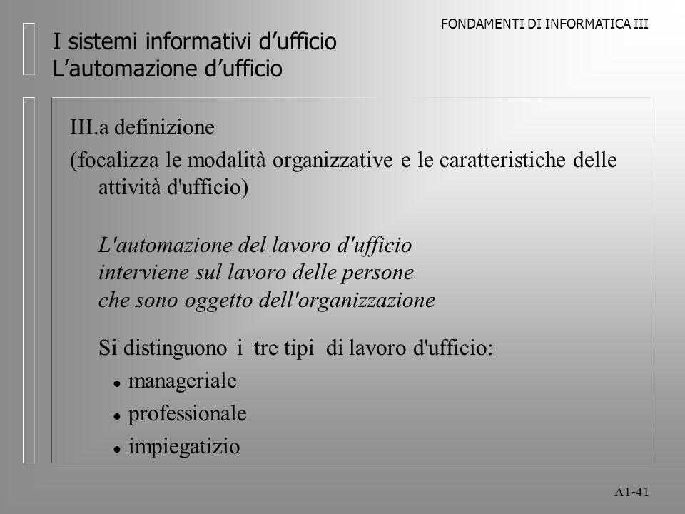 FONDAMENTI DI INFORMATICA III A1-41 I sistemi informativi dufficio Lautomazione dufficio III.a definizione (focalizza le modalità organizzative e le c