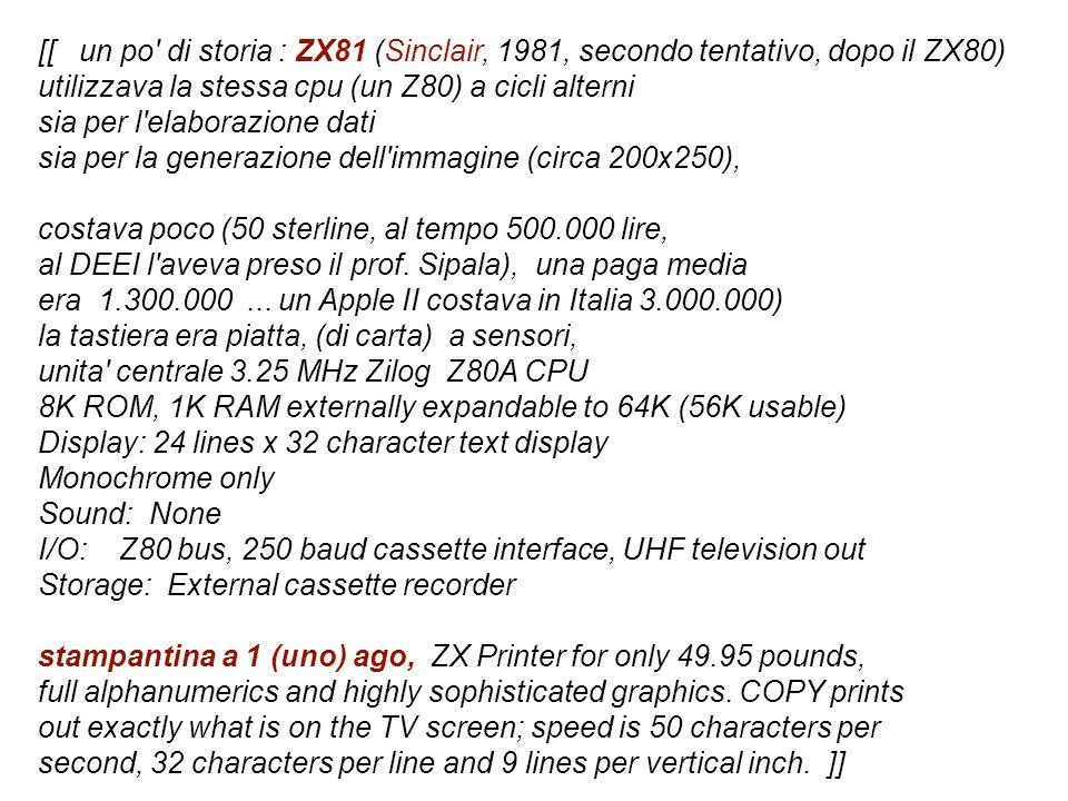 [[ un po di storia : ZX81 (Sinclair, 1981, secondo tentativo, dopo il ZX80) utilizzava la stessa cpu (un Z80) a cicli alterni sia per l elaborazione dati sia per la generazione dell immagine (circa 200x250), costava poco (50 sterline, al tempo 500.000 lire, al DEEI l aveva preso il prof.