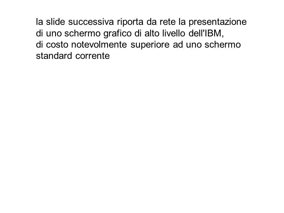 la slide successiva riporta da rete la presentazione di uno schermo grafico di alto livello dell IBM, di costo notevolmente superiore ad uno schermo standard corrente