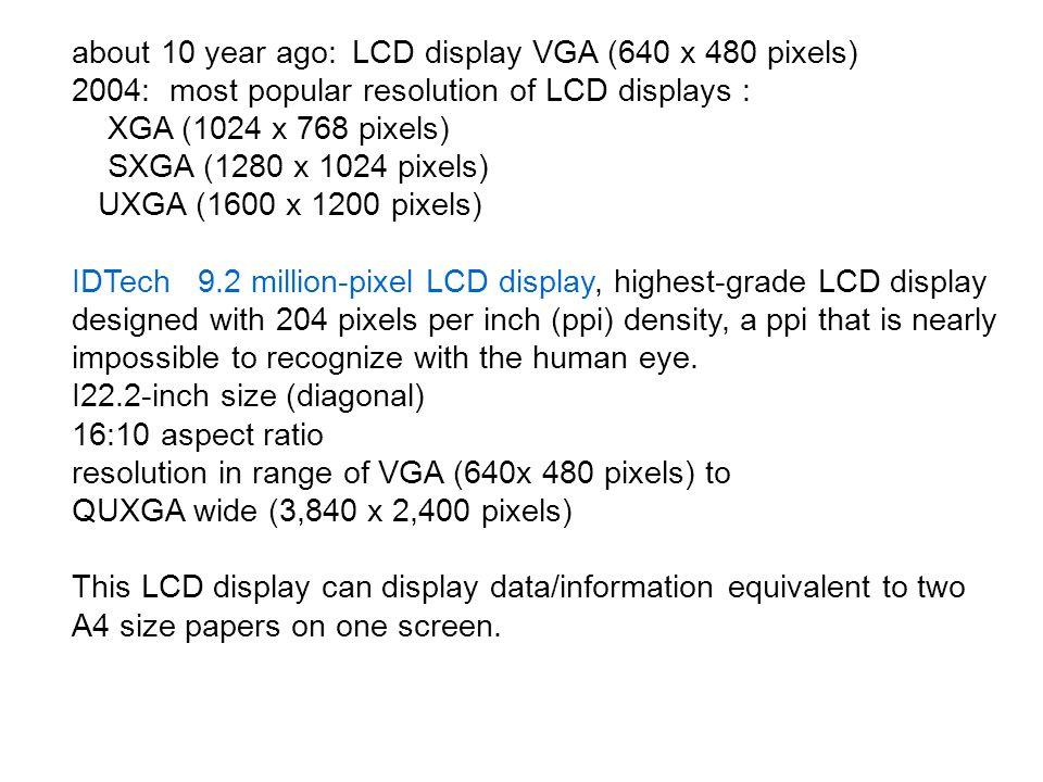 about 10 year ago: LCD display VGA (640 x 480 pixels) 2004: most popular resolution of LCD displays : XGA (1024 x 768 pixels) SXGA (1280 x 1024 pixels