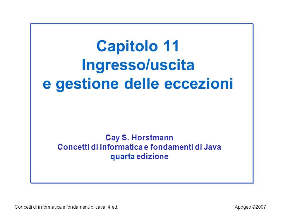 Concetti di informatica e fondamenti di Java, 4 ed.Apogeo ©2007 Capitolo 11 Ingresso/uscita e gestione delle eccezioni Cay S.