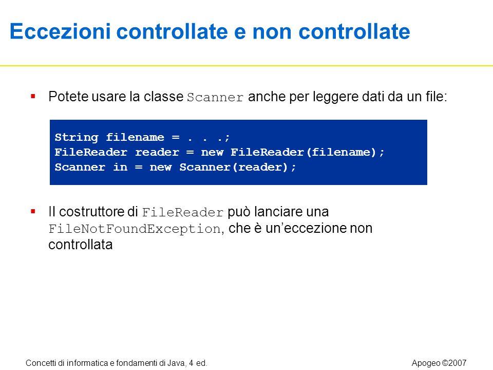 Concetti di informatica e fondamenti di Java, 4 ed.Apogeo ©2007 Eccezioni controllate e non controllate Potete usare la classe Scanner anche per leggere dati da un file: Il costruttore di FileReader può lanciare una FileNotFoundException, che è uneccezione non controllata FileNotFoundException String filename =...; FileReader reader = new FileReader(filename); Scanner in = new Scanner(reader);