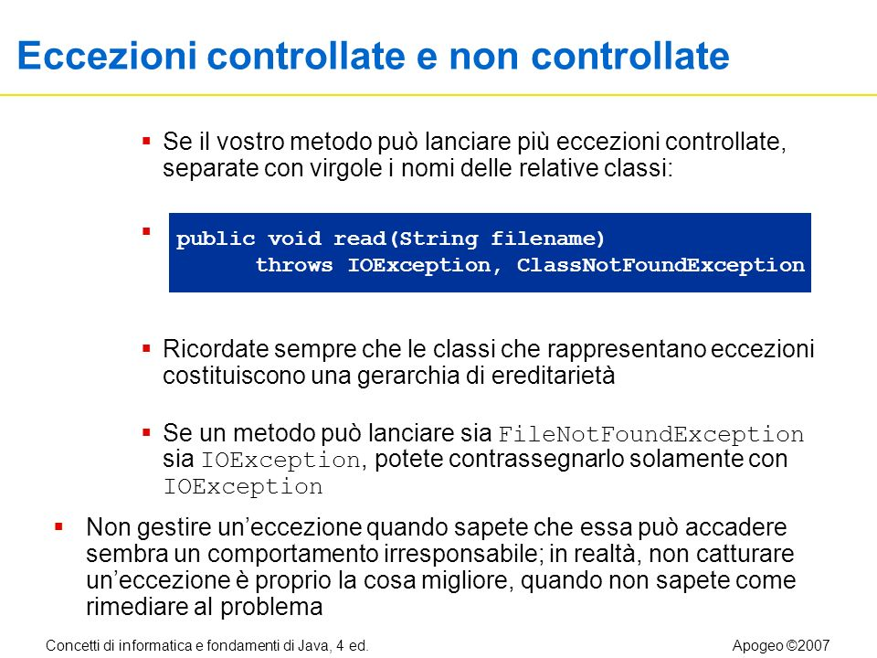 Concetti di informatica e fondamenti di Java, 4 ed.Apogeo ©2007 Eccezioni controllate e non controllate Se il vostro metodo può lanciare più eccezioni controllate, separate con virgole i nomi delle relative classi: Ricordate sempre che le classi che rappresentano eccezioni costituiscono una gerarchia di ereditarietà Se un metodo può lanciare sia FileNotFoundException sia IOException, potete contrassegnarlo solamente con IOException Non gestire uneccezione quando sapete che essa può accadere sembra un comportamento irresponsabile; in realtà, non catturare uneccezione è proprio la cosa migliore, quando non sapete come rimediare al problema public void read(String filename) throws IOException, ClassNotFoundException
