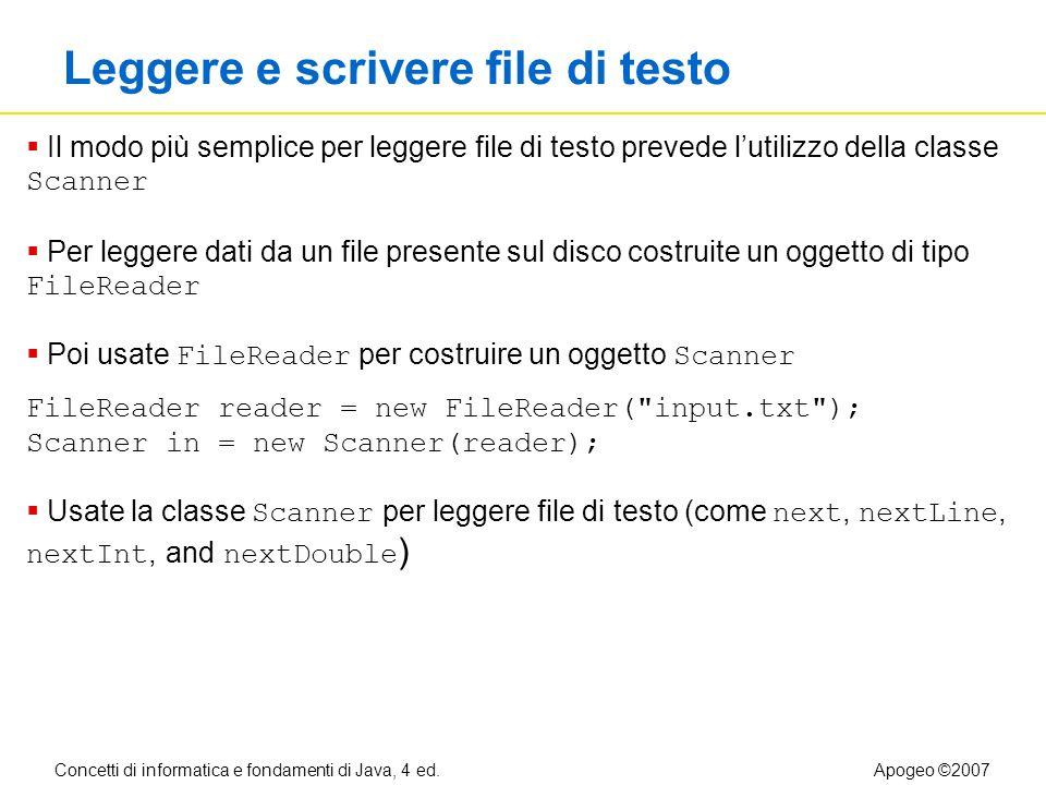 Concetti di informatica e fondamenti di Java, 4 ed.Apogeo ©2007 Leggere e scrivere file di testo Il modo più semplice per leggere file di testo prevede lutilizzo della classe Scanner Per leggere dati da un file presente sul disco costruite un oggetto di tipo FileReader Poi usate FileReader per costruire un oggetto Scanner FileReader reader = new FileReader( input.txt ); Scanner in = new Scanner(reader); Usate la classe Scanner per leggere file di testo (come next, nextLine, nextInt, and nextDouble )