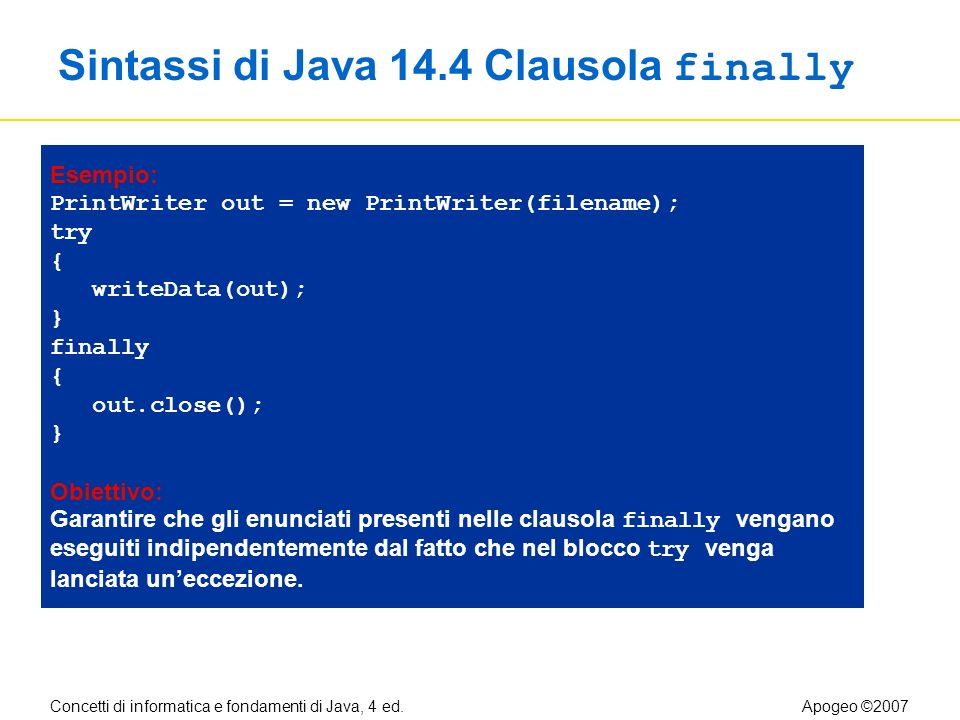 Concetti di informatica e fondamenti di Java, 4 ed.Apogeo ©2007 Sintassi di Java 14.4 Clausola finally Esempio: PrintWriter out = new PrintWriter(file