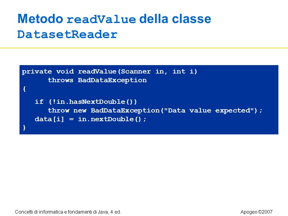 Concetti di informatica e fondamenti di Java, 4 ed.Apogeo ©2007 Metodo readValue della classe DatasetReader private void readValue(Scanner in, int i) throws BadDataException { if (!in.hasNextDouble()) throw new BadDataException( Data value expected ); data[i] = in.nextDouble(); }
