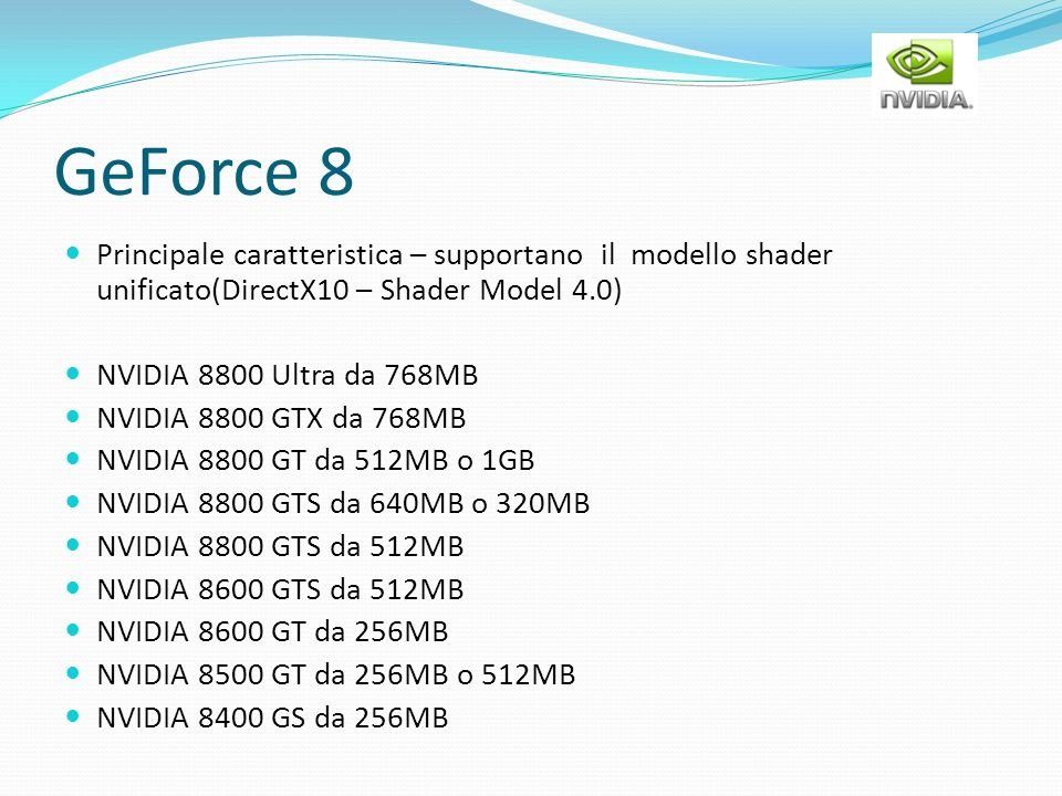 GeForce 8 Principale caratteristica – supportano il modello shader unificato(DirectX10 – Shader Model 4.0) NVIDIA 8800 Ultra da 768MB NVIDIA 8800 GTX