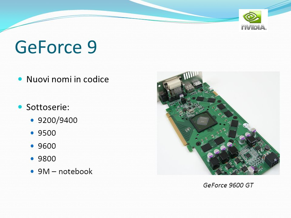 GeForce 9 Nuovi nomi in codice Sottoserie: 9200/9400 9500 9600 9800 9M – notebook GeForce 9600 GT