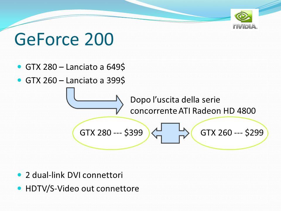 GeForce 200 GTX 280 – Lanciato a 649$ GTX 260 – Lanciato a 399$ 2 dual-link DVI connettori HDTV/S-Video out connettore Dopo luscita della serie concor