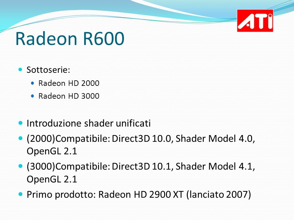 Radeon R600 Sottoserie: Radeon HD 2000 Radeon HD 3000 Introduzione shader unificati (2000)Compatibile: Direct3D 10.0, Shader Model 4.0, OpenGL 2.1 (30