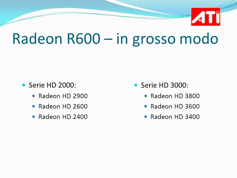 Radeon R600 – in grosso modo Serie HD 2000: Radeon HD 2900 Radeon HD 2600 Radeon HD 2400 Serie HD 3000: Radeon HD 3800 Radeon HD 3600 Radeon HD 3400