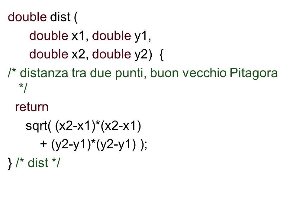 double dist ( double x1, double y1, double x2, double y2) { /* distanza tra due punti, buon vecchio Pitagora */ return sqrt( (x2-x1)*(x2-x1) + (y2-y1)